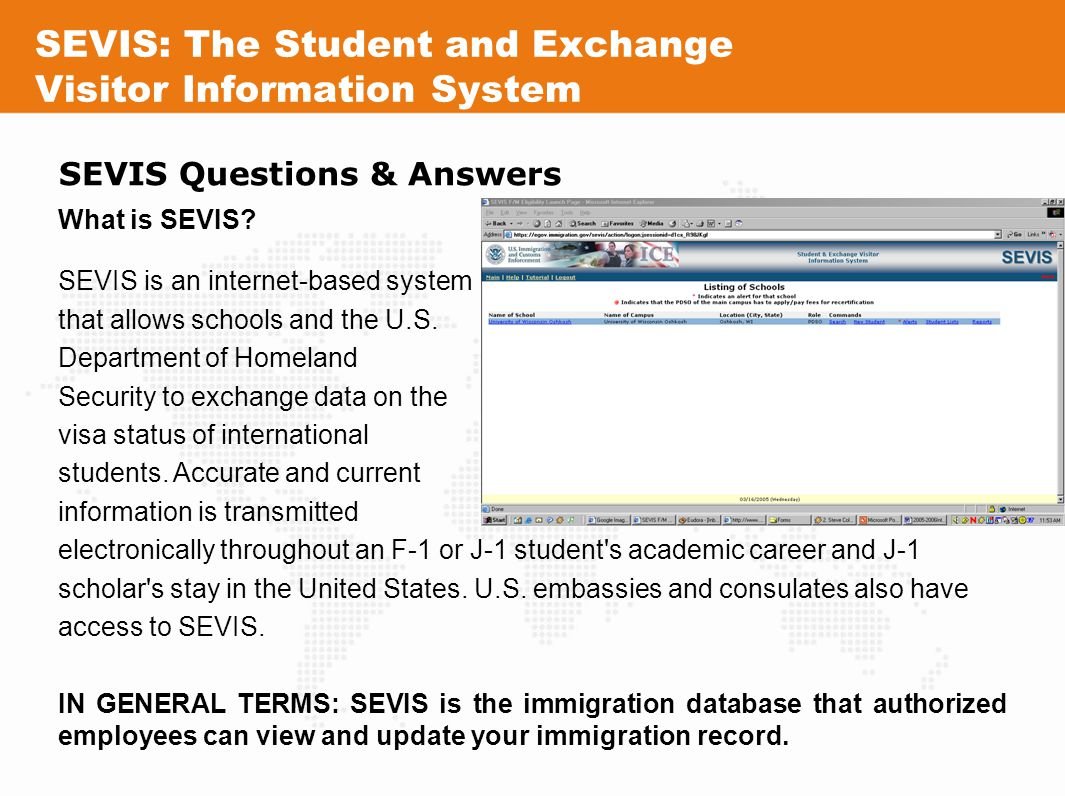 SEVIS: The Student and Exchange Visitor Information System SEVIS Questions & Answers What is SEVIS? SEVIS is an internet-based system that allows scho