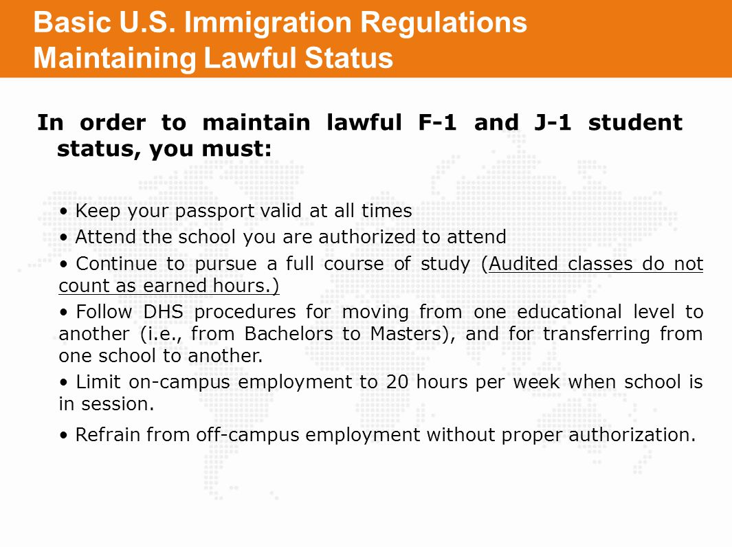 Basic U.S. Immigration Regulations Maintaining Lawful Status In order to maintain lawful F-1 and J-1 student status, you must: Keep your passport vali