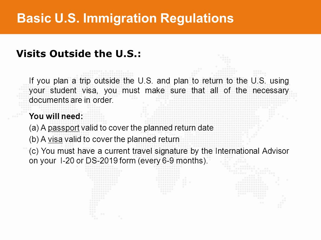 Basic U.S. Immigration Regulations Visits Outside the U.S.: If you plan a trip outside the U.S. and plan to return to the U.S. using your student visa