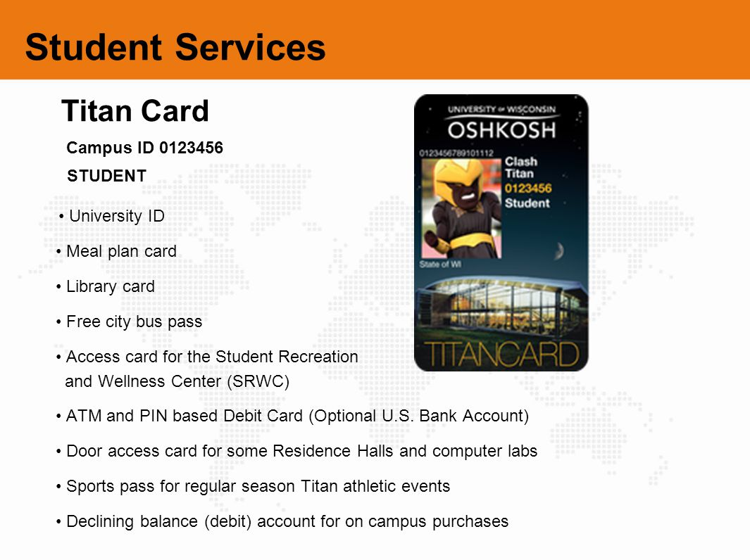 Student Services University ID Meal plan card Library card Free city bus pass Access card for the Student Recreation and Wellness Center (SRWC) ATM an