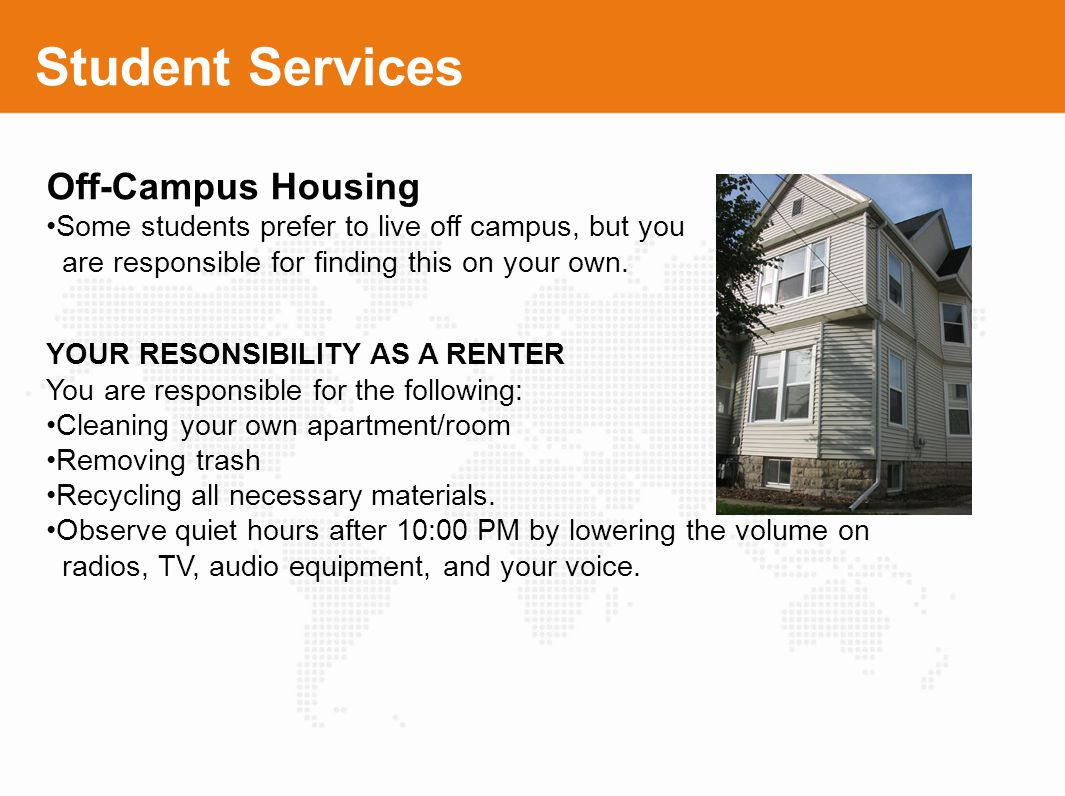 Student Services Off-Campus Housing Some students prefer to live off campus, but you are responsible for finding this on your own. YOUR RESONSIBILITY