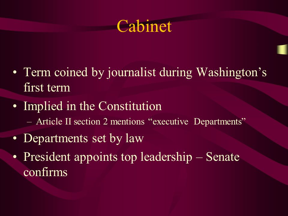 Cabinet Term coined by journalist during Washingtons first term Implied in the Constitution –Article II section 2 mentions executive Departments Departments set by law President appoints top leadership – Senate confirms