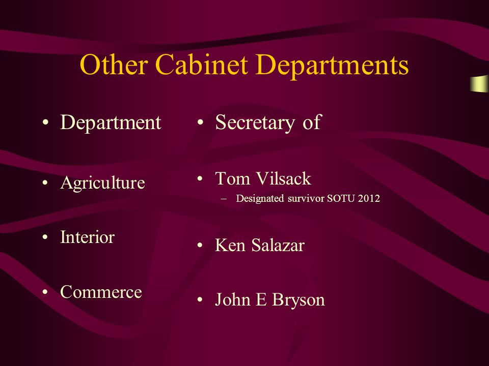 Other Cabinet Departments Department Agriculture Interior Commerce Secretary of Tom Vilsack –Designated survivor SOTU 2012 Ken Salazar John E Bryson
