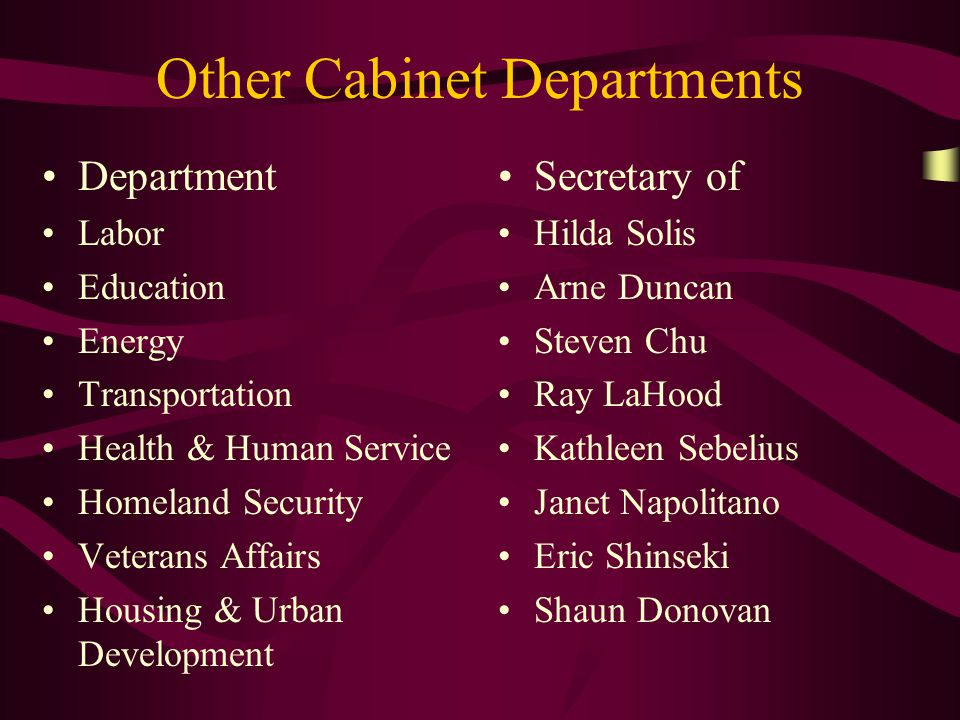 Other Cabinet Departments Department Labor Education Energy Transportation Health & Human Service Homeland Security Veterans Affairs Housing & Urban Development Secretary of Hilda Solis Arne Duncan Steven Chu Ray LaHood Kathleen Sebelius Janet Napolitano Eric Shinseki Shaun Donovan