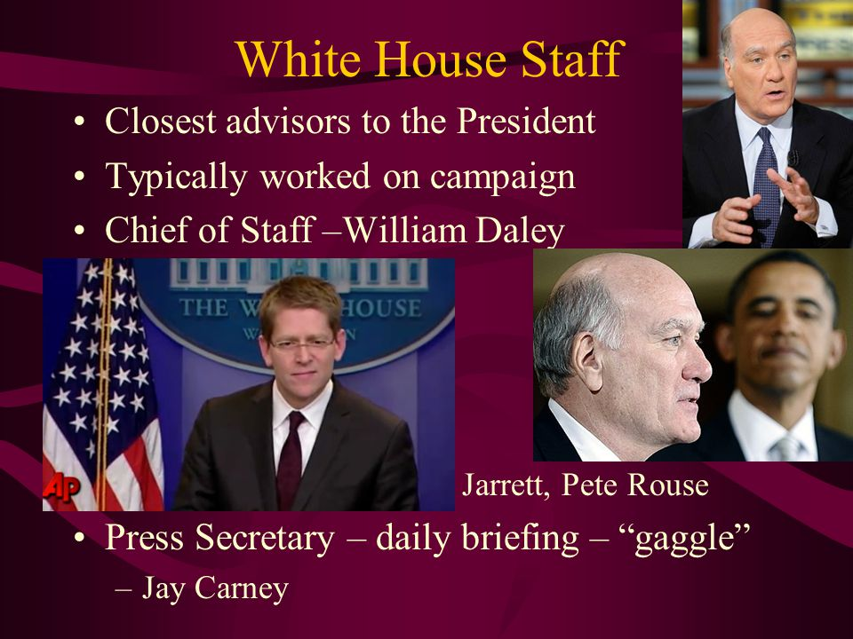 White House Staff Closest advisors to the President Typically worked on campaign Chief of Staff –William Daley heads EXOP Deputy Chiefs of Staff –Jim Messina –Mona Sutphen Political Advisors –David Axelrod, Valerie Jarrett, Pete Rouse Press Secretary – daily briefing – gaggle –Jay Carney