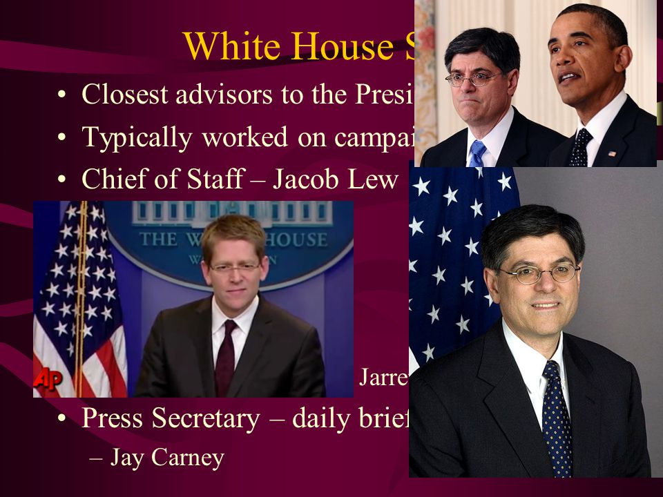 White House Staff Closest advisors to the President Typically worked on campaign Chief of Staff – Jacob Lew heads EXOP Deputy Chiefs of Staff –Jim Messina –Mona Sutphen Political Advisors –David Axelrod, Valerie Jarrett, Pete Rouse Press Secretary – daily briefing – gaggle –Jay Carney