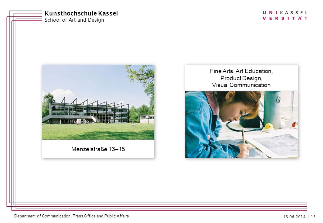 Department of Communication, Press Office and Public Affairs | 13 Kunsthochschule Kassel School of Art and Design Fine Arts, Art Education, Product Design, Visual Communication Fine Arts, Art Education, Product Design, Visual Communication Menzelstraße 13–15