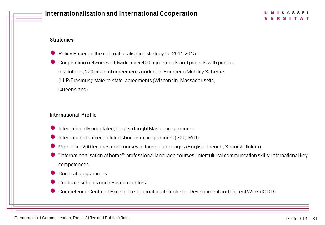 Department of Communication, Press Office and Public Affairs | 31 Internationalisation and International Cooperation Strategies Policy Paper on the internationalisation strategy for Cooperation network worldwide: over 400 agreements and projects with partner institutions; 220 bilateral agreements under the European Mobility Scheme (LLP/Erasmus); state-to-state agreements (Wisconsin, Massachusetts, Queensland) International Profile Internationally orientated, English taught Master programmes International subject-related short-term programmes (ISU; IWU) More than 200 lectures and courses in foreign languages (English; French; Spanish; Italian) Internationalisation at home : professional language courses; intercultural communcation skills; international key competences Doctoral programmes Graduate schools and research centres Competence Centre of Excellence: International Centre for Development and Decent Work (ICDD)