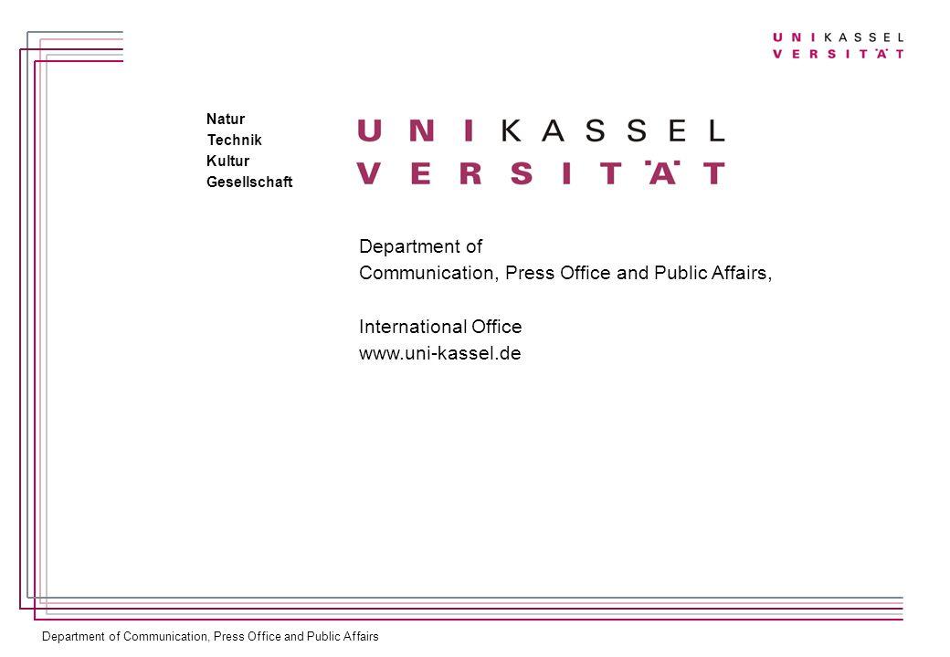 Department of Communication, Press Office and Public Affairs Department of Communication, Press Office and Public Affairs, International Office www.uni-kassel.de Natur Technik Kultur Gesellschaft