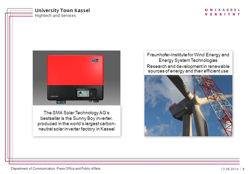 Department of Communication, Press Office and Public Affairs | 8 University Town Kassel Hightech and Services The SMA Solar Technology AGs bestseller is the Sunny Boy inverter, produced in the worlds largest carbon- neutral solar inverter factory in Kassel Fraunhofer-Institute for Wind Energy and Energy System Technologies Research and development in renewable sources of energy and their efficient use Fraunhofer-Institute for Wind Energy and Energy System Technologies Research and development in renewable sources of energy and their efficient use