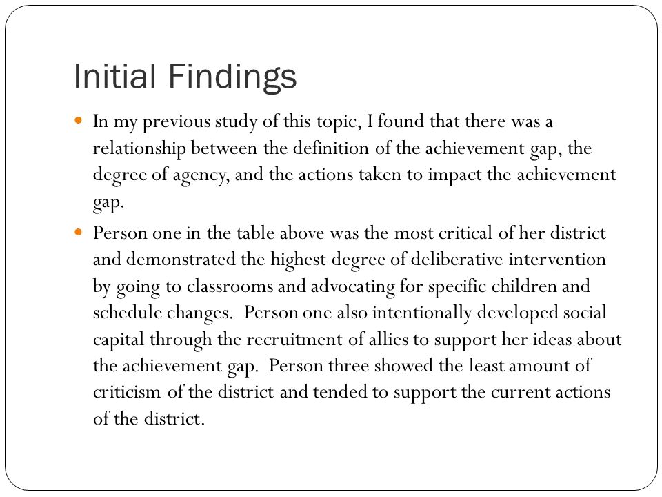 Initial Findings In my previous study of this topic, I found that there was a relationship between the definition of the achievement gap, the degree of agency, and the actions taken to impact the achievement gap.