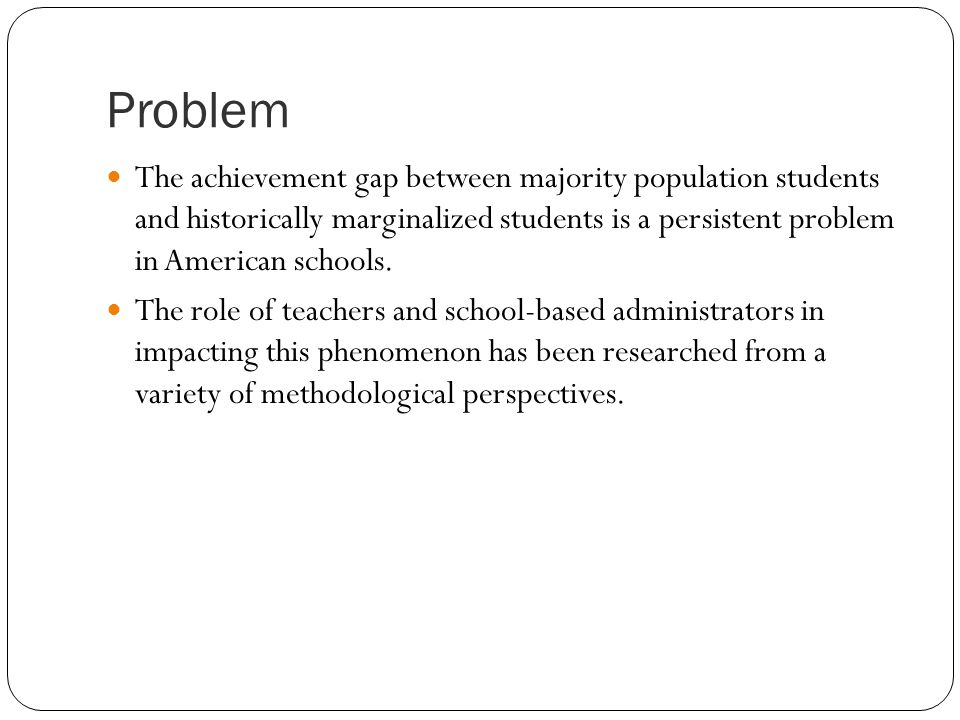 Problem The achievement gap between majority population students and historically marginalized students is a persistent problem in American schools.