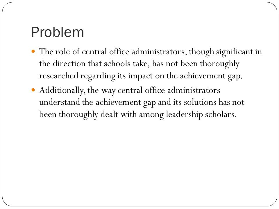 Problem The role of central office administrators, though significant in the direction that schools take, has not been thoroughly researched regarding its impact on the achievement gap.