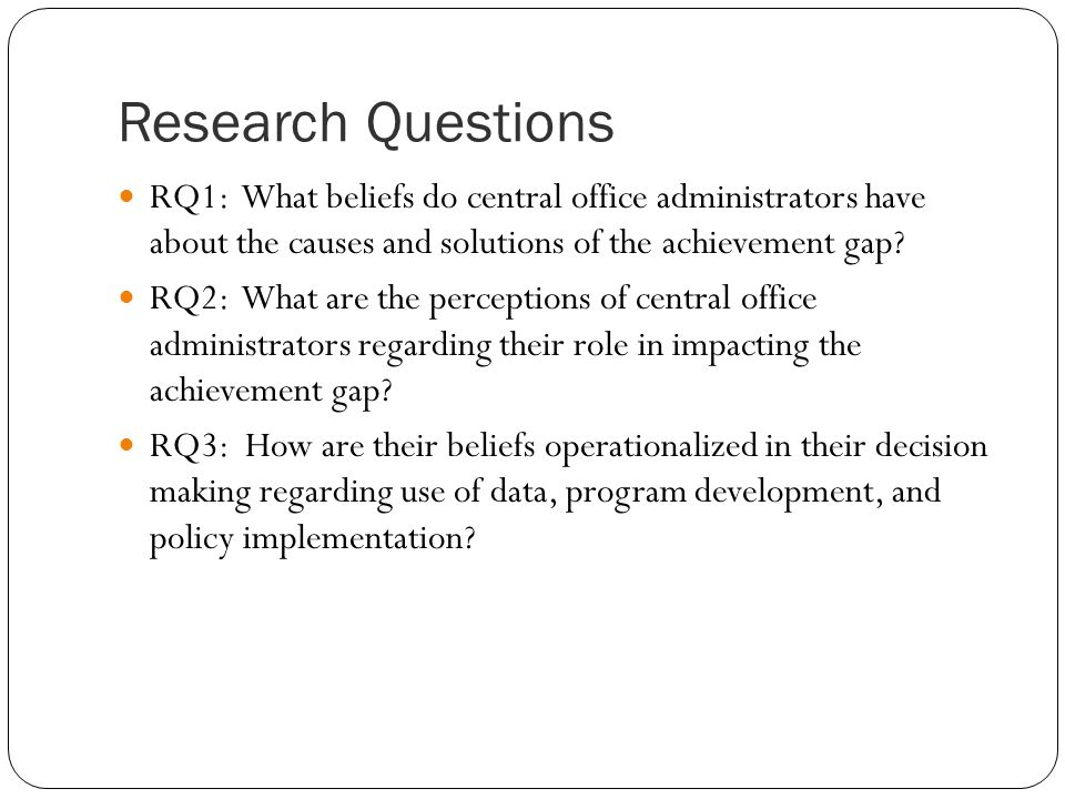 Research Questions RQ1: What beliefs do central office administrators have about the causes and solutions of the achievement gap? RQ2: What are the pe