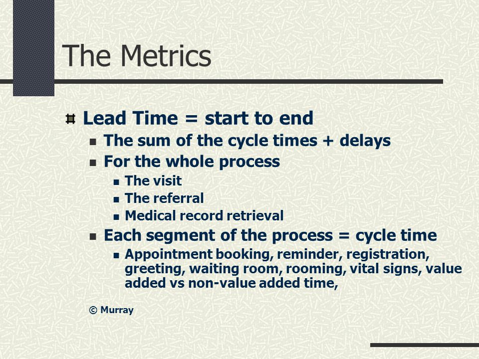 The Metrics Lead Time = start to end The sum of the cycle times + delays For the whole process The visit The referral Medical record retrieval Each segment of the process = cycle time Appointment booking, reminder, registration, greeting, waiting room, rooming, vital signs, value added vs non-value added time, © Murray