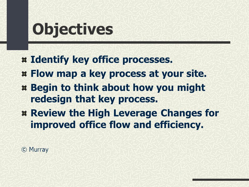 Objectives Identify key office processes. Flow map a key process at your site.