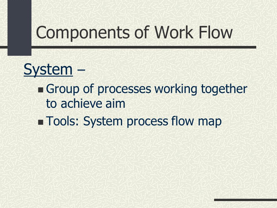 Components of Work Flow Process – Group of tasks or activities working in an orderly fashion to achieve an aim Tools: Workflow or process flow analysis