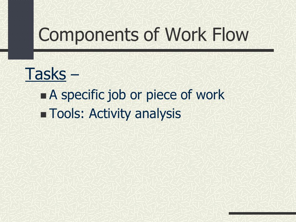 Components of Work Flow Tasks – A specific job or piece of work Tools: Activity analysis