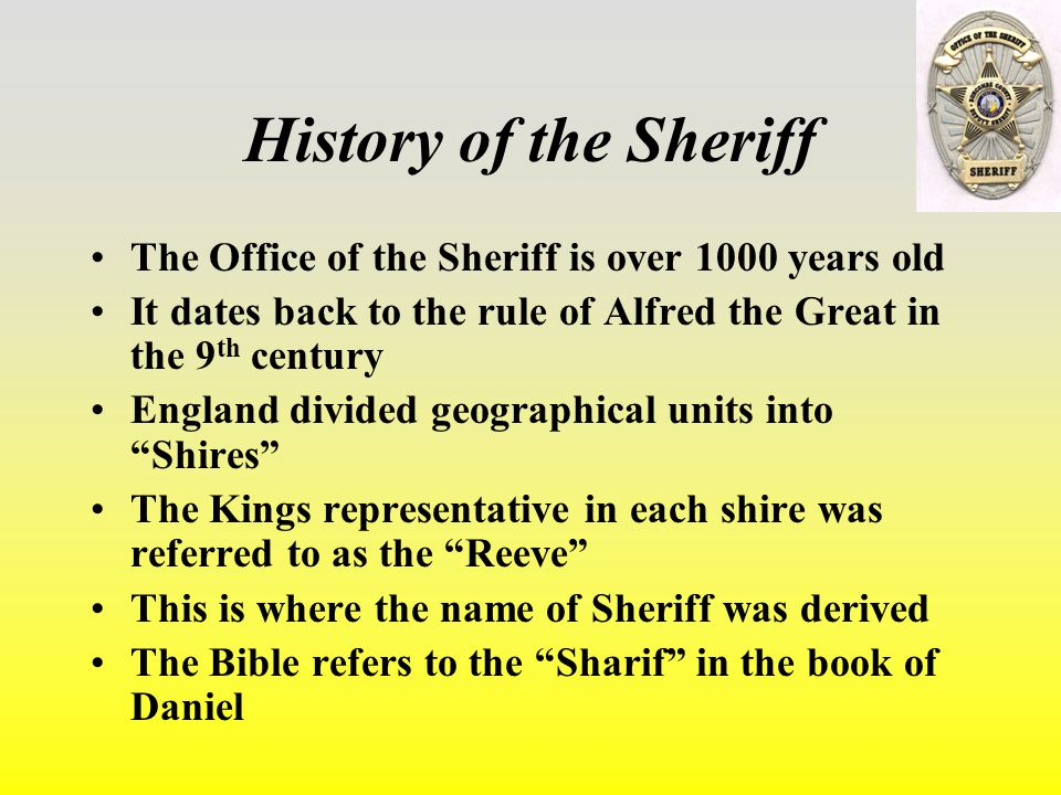 History of the Sheriff The Office of the Sheriff is over 1000 years old It dates back to the rule of Alfred the Great in the 9 th century England divided geographical units into Shires The Kings representative in each shire was referred to as the Reeve This is where the name of Sheriff was derived The Bible refers to the Sharif in the book of Daniel