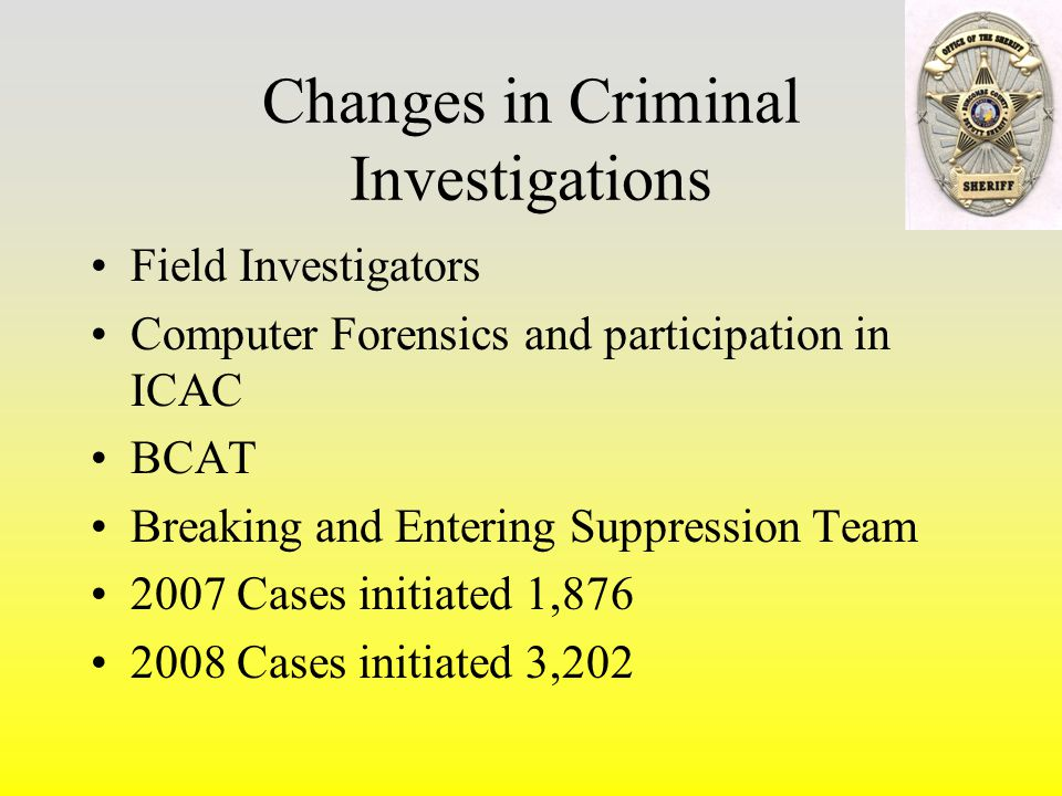 Changes in Criminal Investigations Field Investigators Computer Forensics and participation in ICAC BCAT Breaking and Entering Suppression Team 2007 Cases initiated 1,876 2008 Cases initiated 3,202