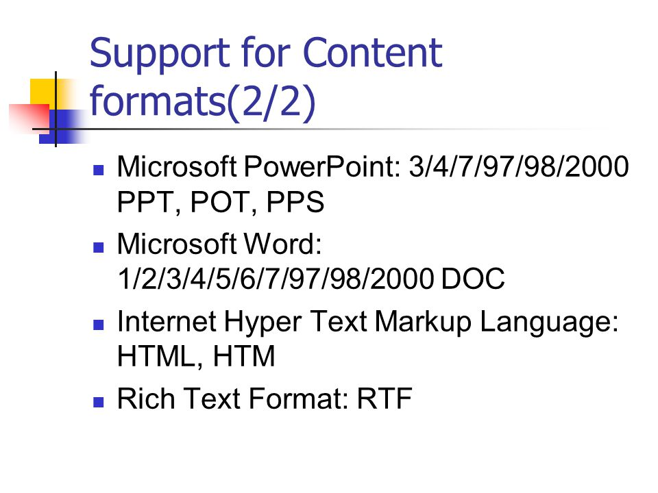 Support for Content formats(2/2) Microsoft PowerPoint: 3/4/7/97/98/2000 PPT, POT, PPS Microsoft Word: 1/2/3/4/5/6/7/97/98/2000 DOC Internet Hyper Text Markup Language: HTML, HTM Rich Text Format: RTF