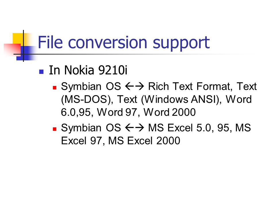 File conversion support In Nokia 9210i Symbian OS Rich Text Format, Text (MS-DOS), Text (Windows ANSI), Word 6.0,95, Word 97, Word 2000 Symbian OS MS Excel 5.0, 95, MS Excel 97, MS Excel 2000