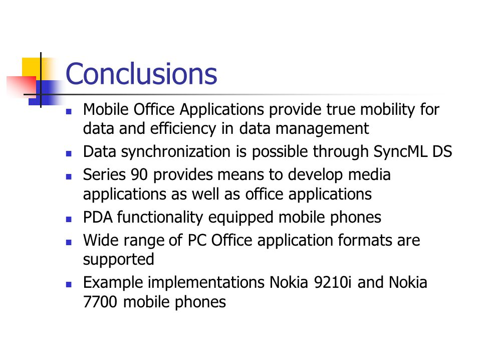 Conclusions Mobile Office Applications provide true mobility for data and efficiency in data management Data synchronization is possible through SyncML DS Series 90 provides means to develop media applications as well as office applications PDA functionality equipped mobile phones Wide range of PC Office application formats are supported Example implementations Nokia 9210i and Nokia 7700 mobile phones