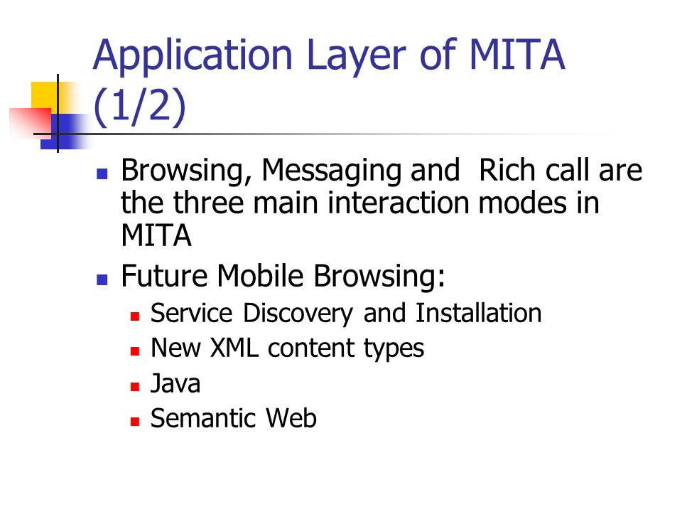 Application Layer of MITA (1/2) Browsing, Messaging and Rich call are the three main interaction modes in MITA Future Mobile Browsing: Service Discovery and Installation New XML content types Java Semantic Web