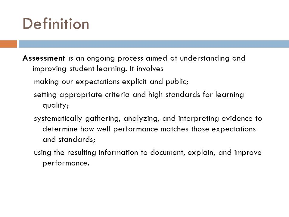 Definition Assessment is an ongoing process aimed at understanding and improving student learning. It involves making our expectations explicit and pu