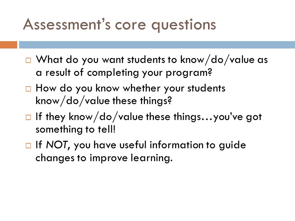 Assessments core questions What do you want students to know/do/value as a result of completing your program? How do you know whether your students kn