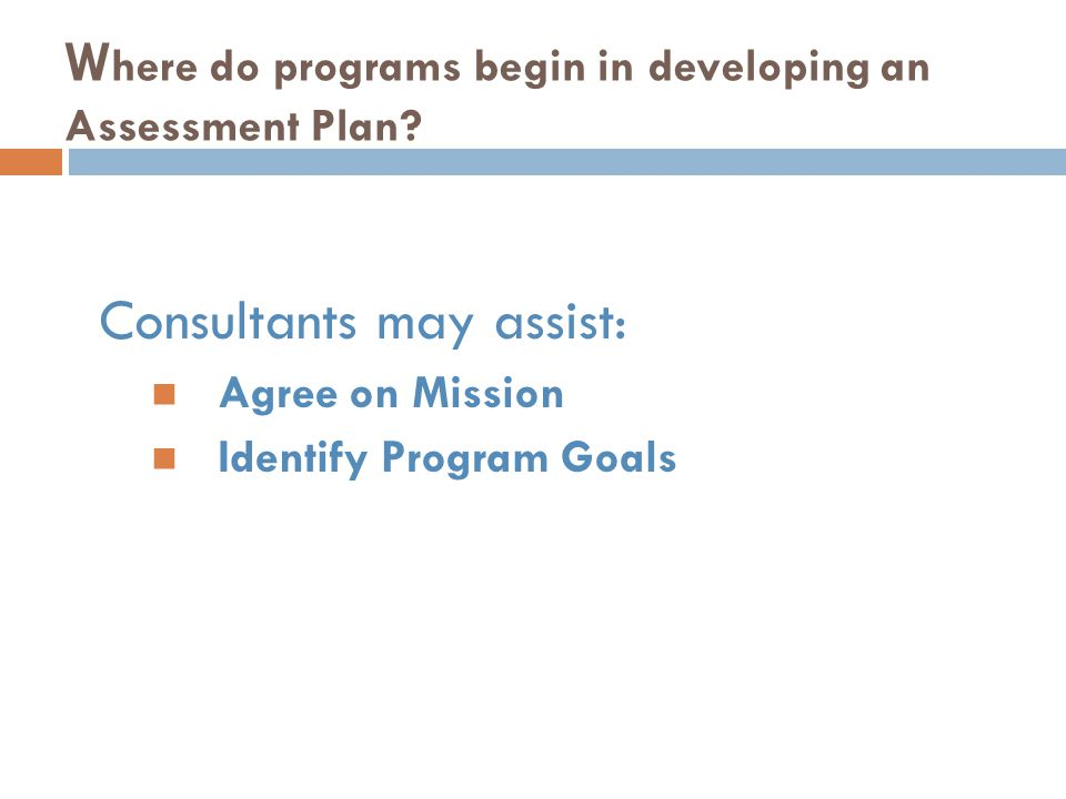 W here do programs begin in developing an Assessment Plan? Consultants may assist: Agree on Mission Identify Program Goals