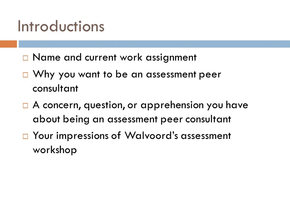 Introductions Name and current work assignment Why you want to be an assessment peer consultant A concern, question, or apprehension you have about be