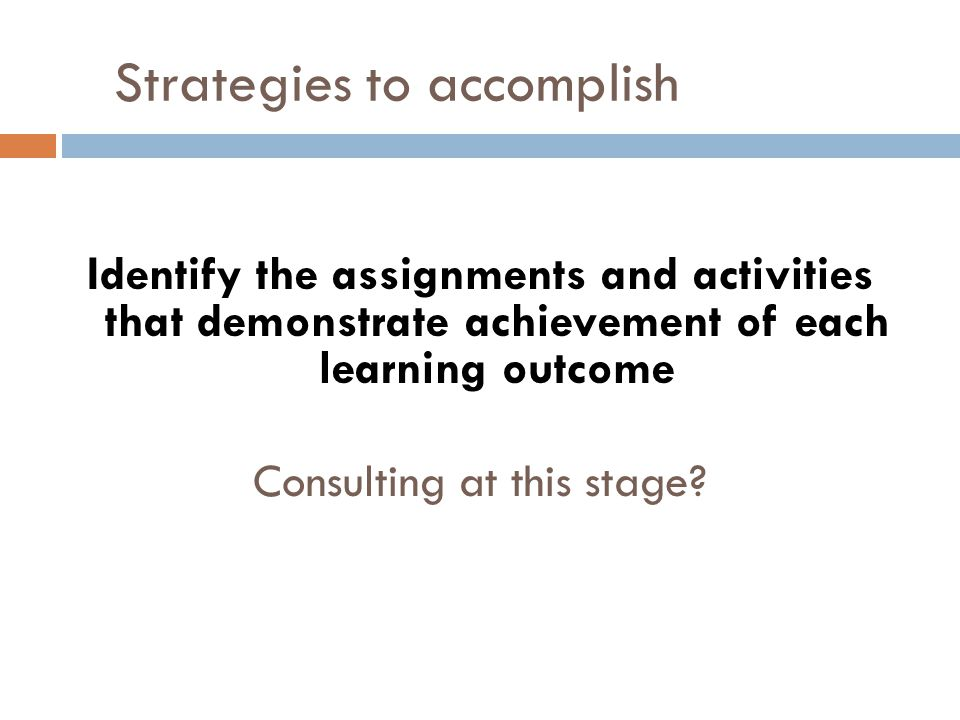 Strategies to accomplish Identify the assignments and activities that demonstrate achievement of each learning outcome Consulting at this stage?