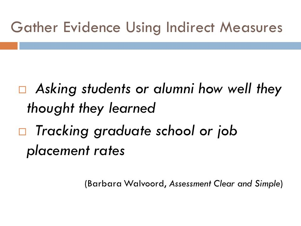 Gather Evidence Using Indirect Measures Asking students or alumni how well they thought they learned Tracking graduate school or job placement rates (