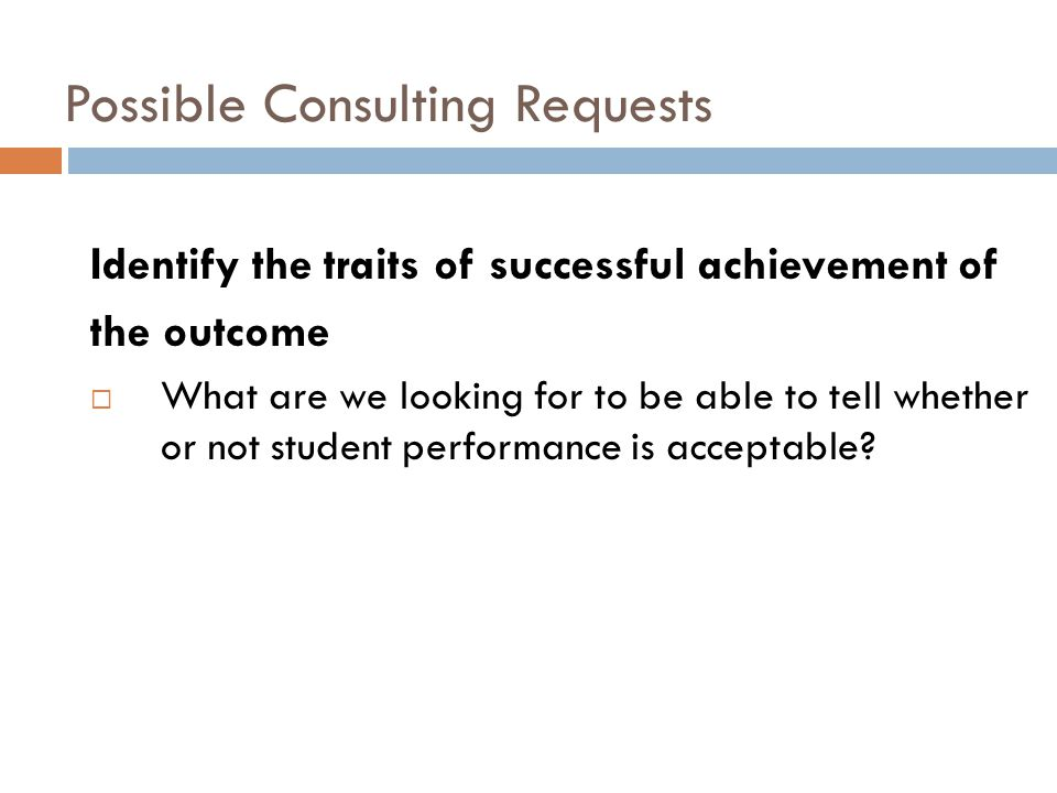 Possible Consulting Requests Identify the traits of successful achievement of the outcome What are we looking for to be able to tell whether or not st