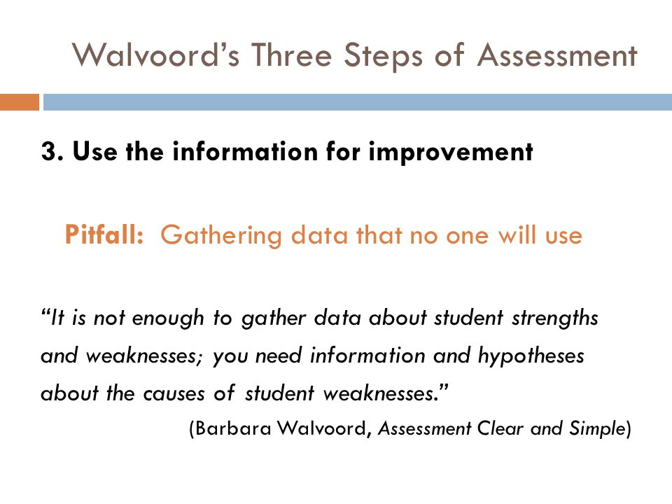 Walvoords Three Steps of Assessment 3. Use the information for improvement Pitfall: Gathering data that no one will use It is not enough to gather dat