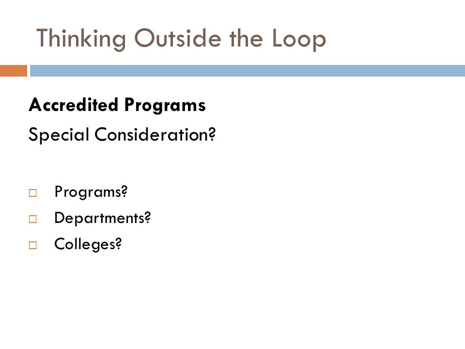 Thinking Outside the Loop Accredited Programs Special Consideration? Programs? Departments? Colleges?