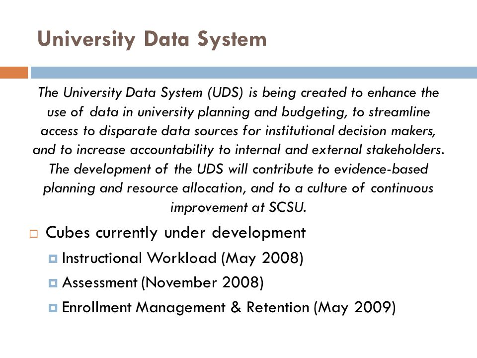 University Data System The University Data System (UDS) is being created to enhance the use of data in university planning and budgeting, to streamlin
