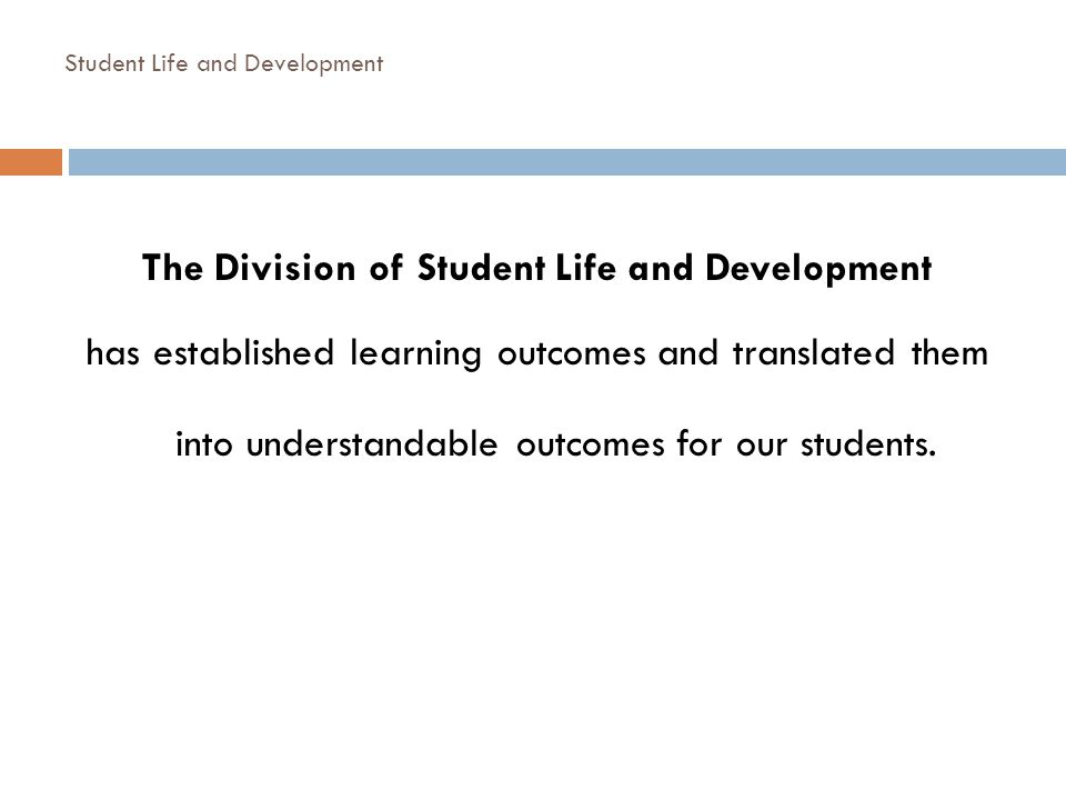 Student Life and Development The Division of Student Life and Development has established learning outcomes and translated them into understandable ou