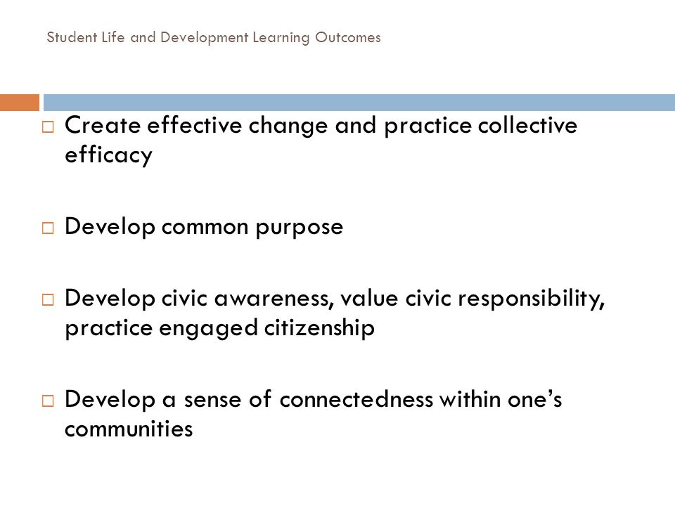 Student Life and Development Learning Outcomes Create effective change and practice collective efficacy Develop common purpose Develop civic awareness