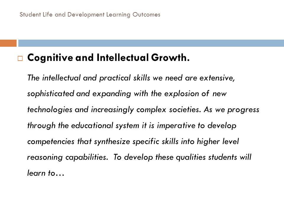 Student Life and Development Learning Outcomes Cognitive and Intellectual Growth. The intellectual and practical skills we need are extensive, sophist