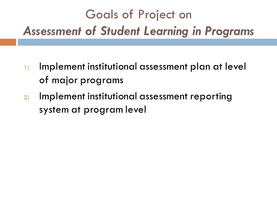 Goals of Project on Assessment of Student Learning in Programs 1) Implement institutional assessment plan at level of major programs 2) Implement inst