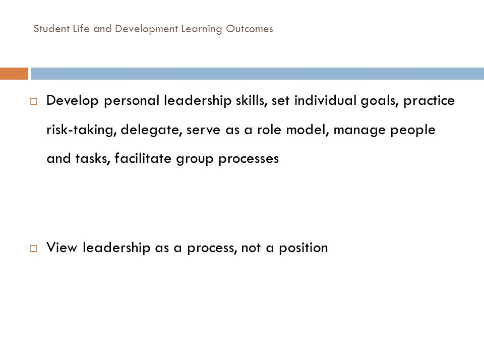 Student Life and Development Learning Outcomes Develop personal leadership skills, set individual goals, practice risk-taking, delegate, serve as a ro