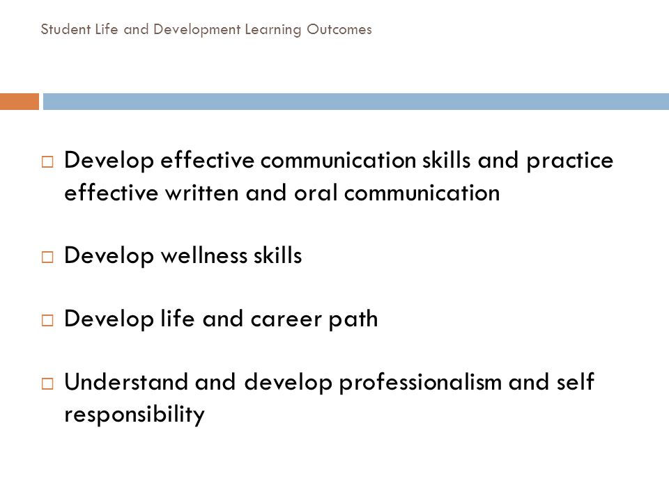 Student Life and Development Learning Outcomes Develop effective communication skills and practice effective written and oral communication Develop we