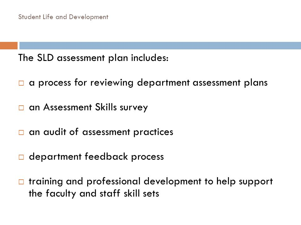 Student Life and Development The SLD assessment plan includes: a process for reviewing department assessment plans an Assessment Skills survey an audi