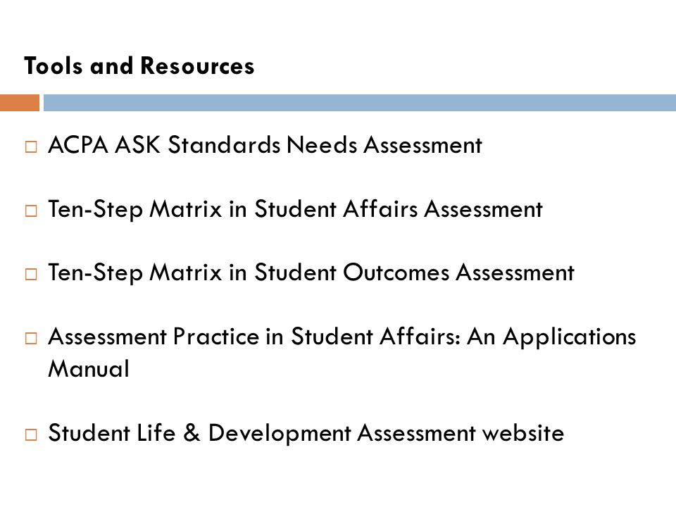 Tools and Resources ACPA ASK Standards Needs Assessment Ten-Step Matrix in Student Affairs Assessment Ten-Step Matrix in Student Outcomes Assessment A