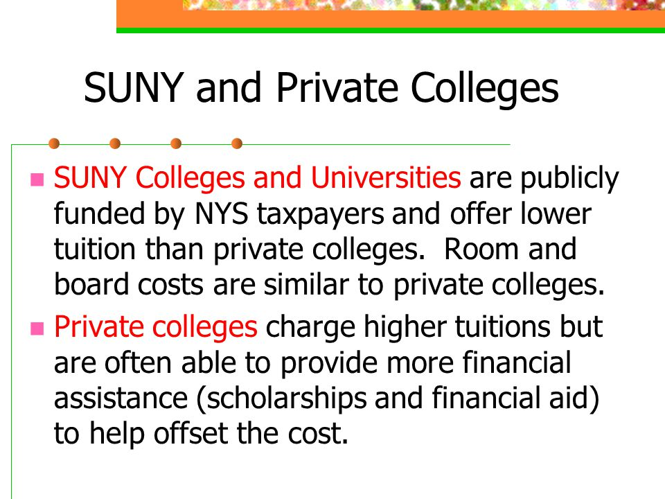 SUNY and Private Colleges SUNY Colleges and Universities are publicly funded by NYS taxpayers and offer lower tuition than private colleges. Room and