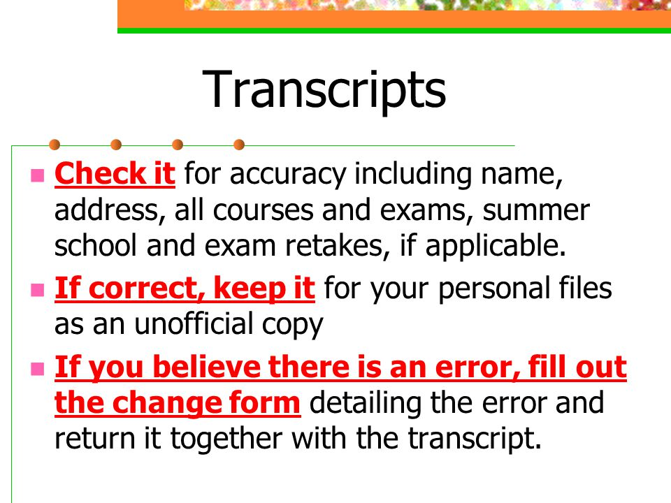 Transcripts Check it for accuracy including name, address, all courses and exams, summer school and exam retakes, if applicable. If correct, keep it f