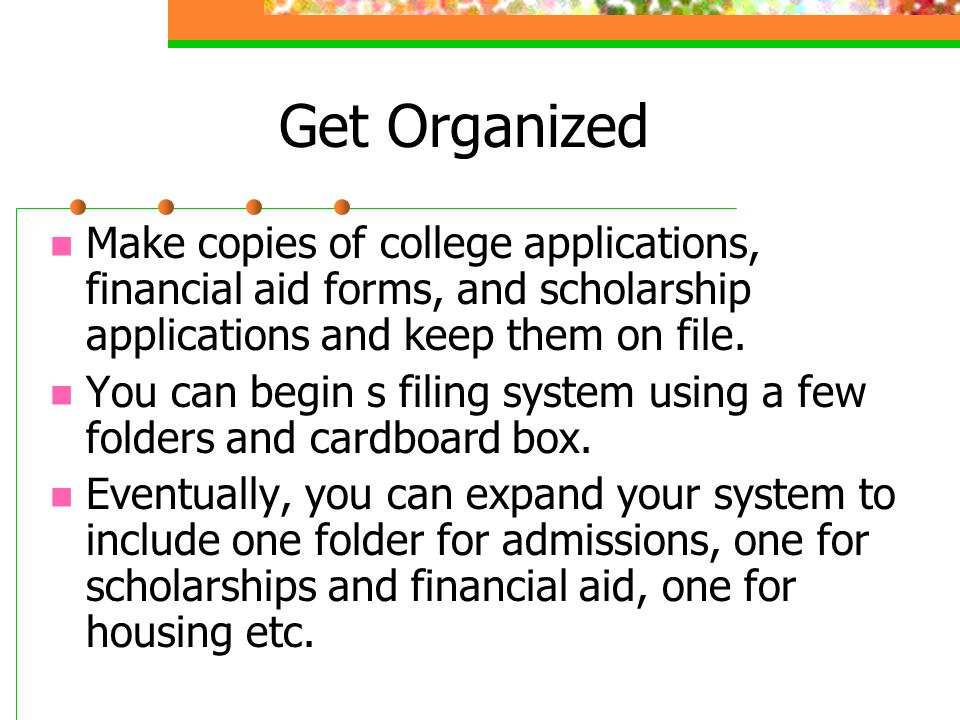 Get Organized Make copies of college applications, financial aid forms, and scholarship applications and keep them on file. You can begin s filing sys