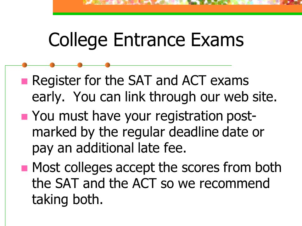 College Entrance Exams Register for the SAT and ACT exams early. You can link through our web site. You must have your registration post- marked by th